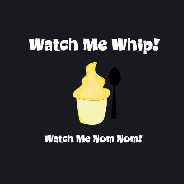 Watch me whip... Watch me Nom Nom