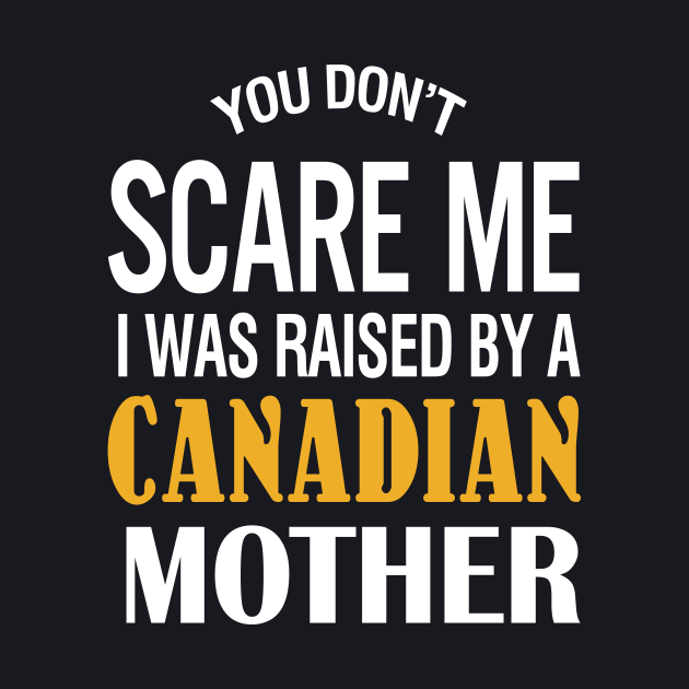 You don't scare me I was raised by a Canadian mother