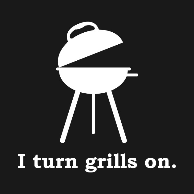 I Turn Grills On.