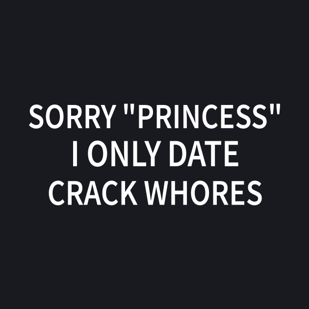 """Sorry """"Princess"""" I Only Date Crack Whore"""