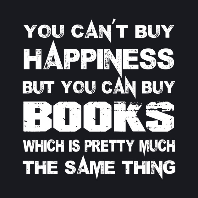 You Can't Buy Happiness But You Can Buy Books Which Is Pretty Much The Same