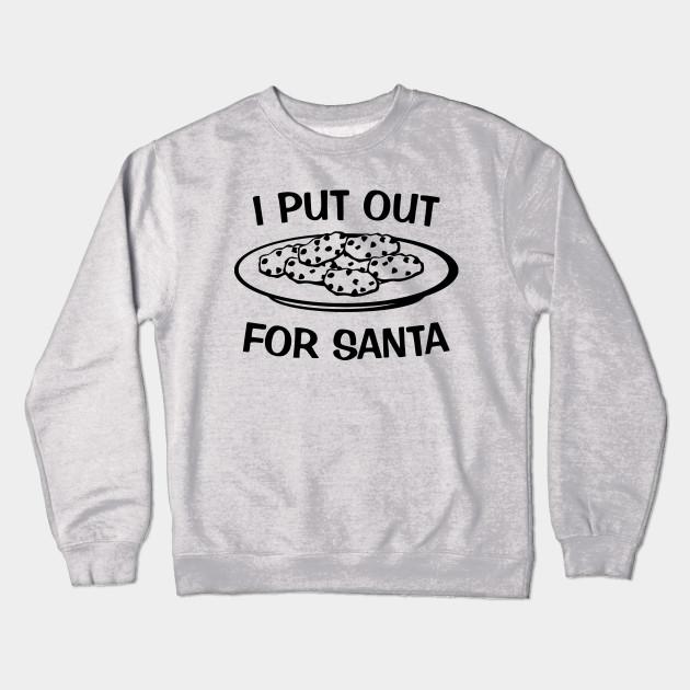 I Put Out For Santa Santa Crewneck Sweatshirt Teepublic