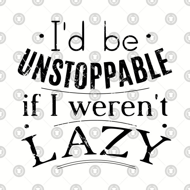 i'd be unstoppable if i weren't lazy
