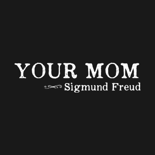 Your Mom - Sigmund Freud Quote Psychology t-shirts