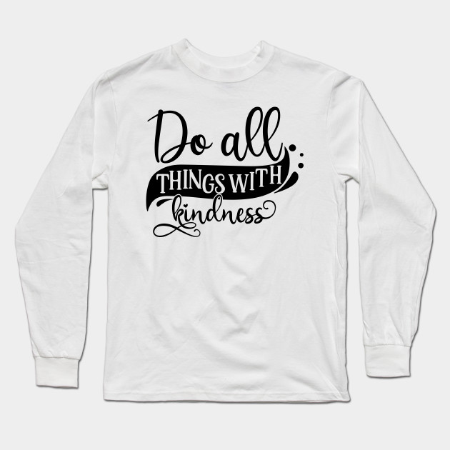 Do All Things With Kindness Kindness Is Everything Long Sleeve T Shirt Teepublic