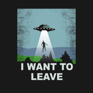 I Want To Leave T Shirt
