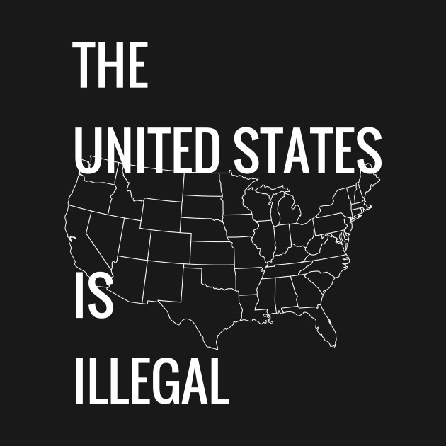 THE UNITED STATES IS ILLEGAL