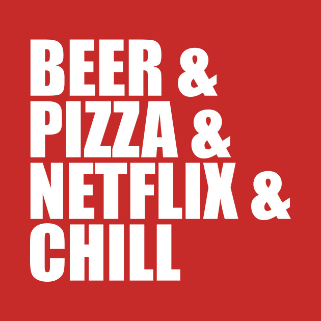 Beer & Pizza & Netflix & Chill Funny Sayings Quotes