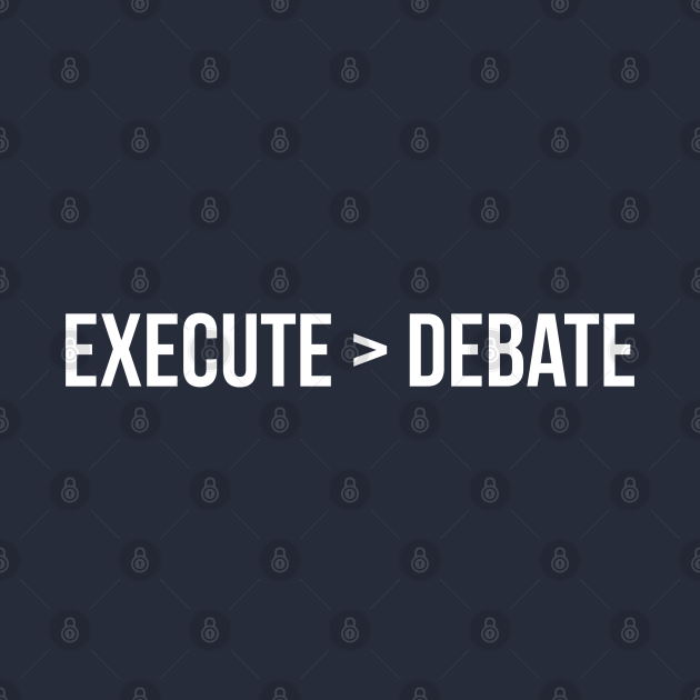 Execution has greater value than debating about the idea