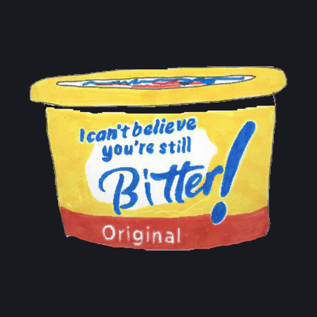 I can't believe you're still bitter