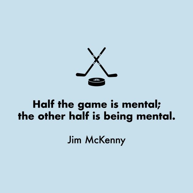 Half the game is mental; the other half is being mental. Jim McKenny