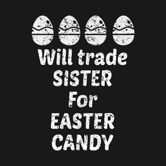 Will Trade Sister For Easter Candy Funny Holiday Spring - Easter ...
