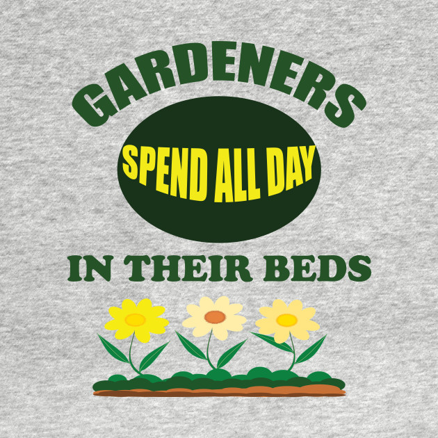 Gardeners Spend All Day In Their Beds