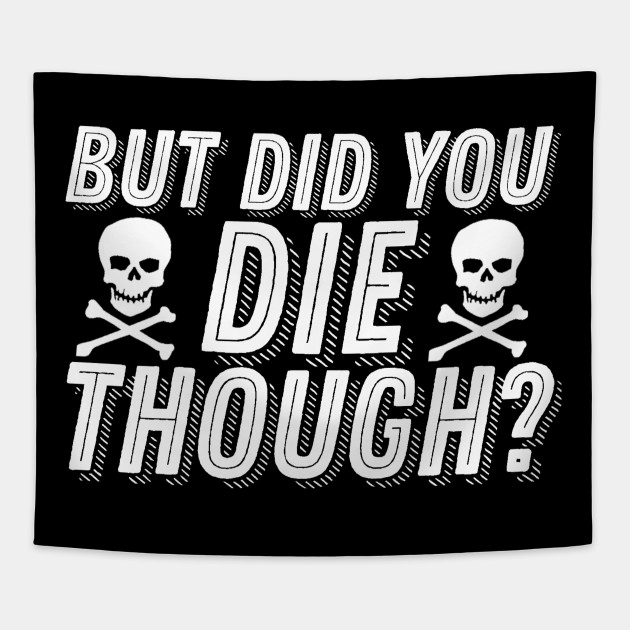 But Did You Die Though Funny Humor Meme Joke Sarcastic Saying
