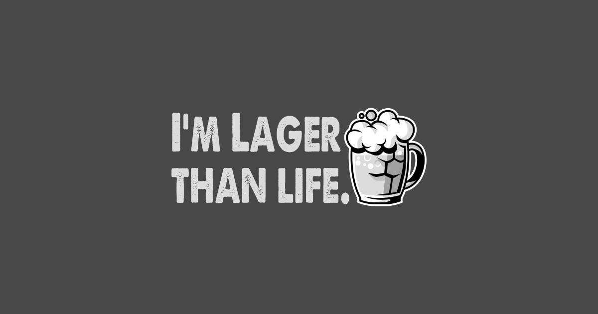cbbccb9ab I'm Lager Than Life. - Drinking Saying - T-Shirt | TeePublic