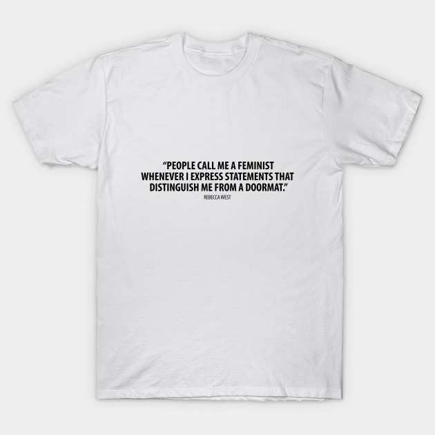 People Call Me A Feminist Whenever I Express Sentiments That Differentiate Me From A Doormat Rebecca West Feminist T Shirt Teepublic