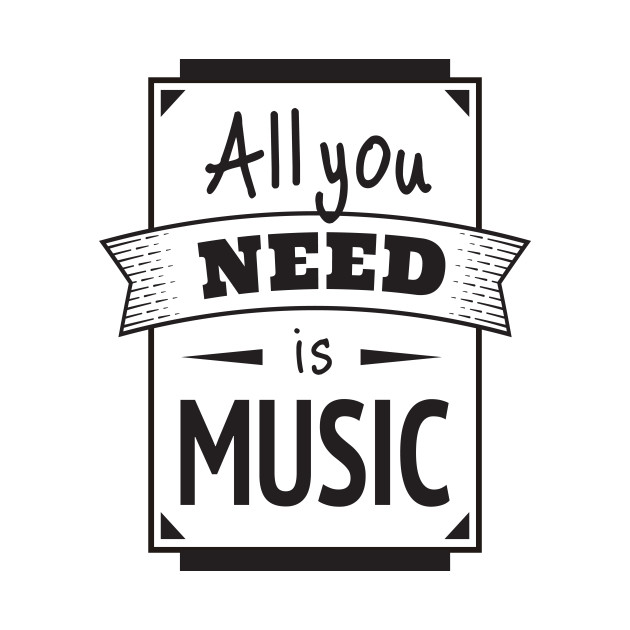 Funny All You Need Is Music Quote - Singing, Song, Singer, Band