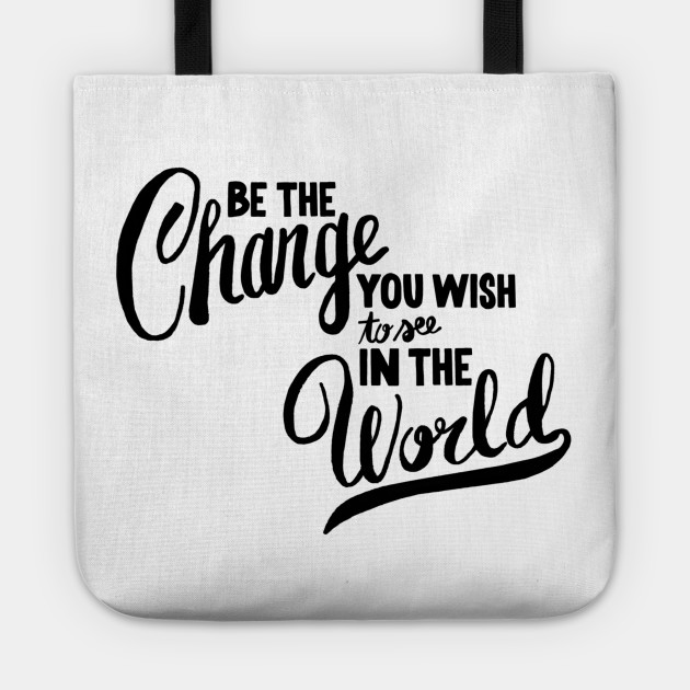 Be the changes you wish to see in the world