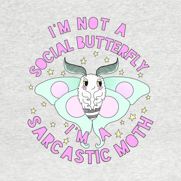 """I'm Not A Social Butterfly, I'm A Sarcastic Moth"""