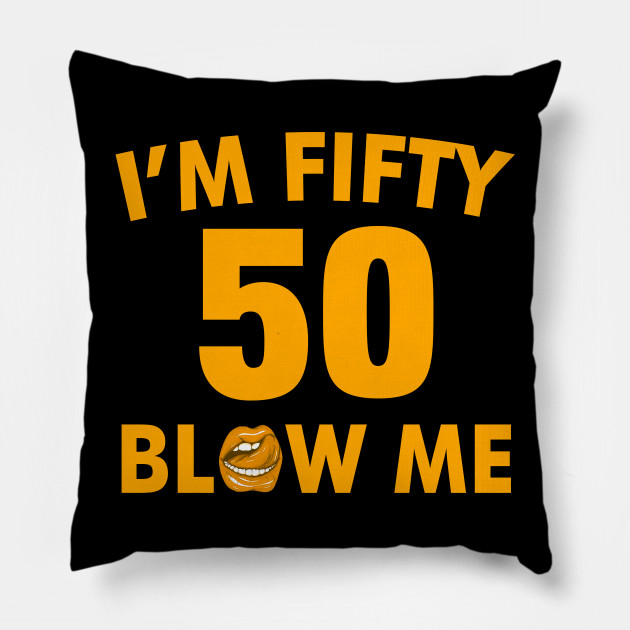 Im 50 Fifty Blow Me Birthday Funny Pillow