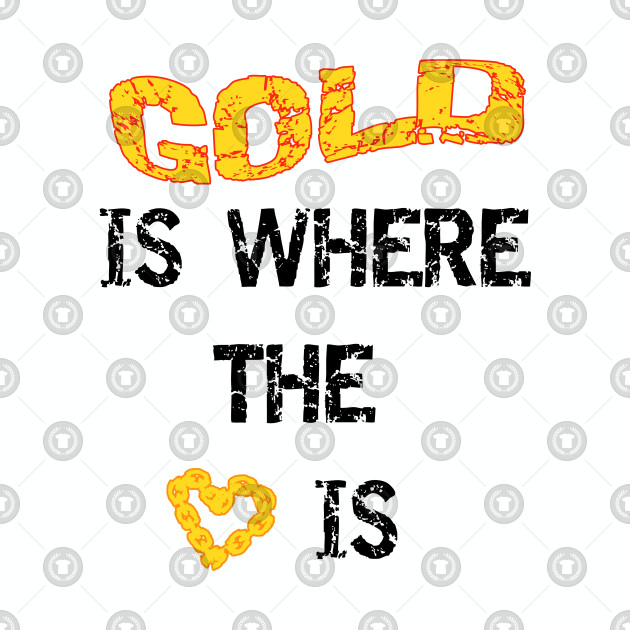 Gold Is Where The Heart Is