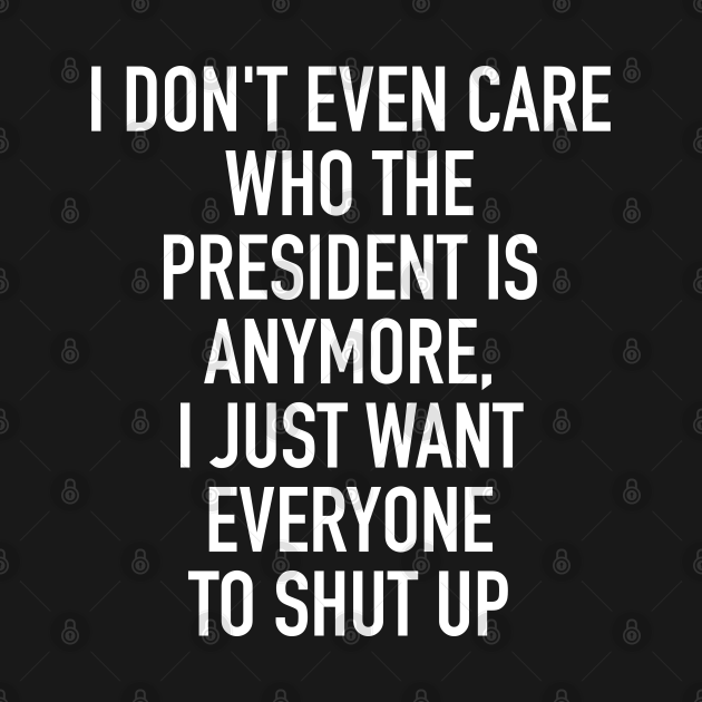 I don't even care who the president is anymore I just want everybody to shut up