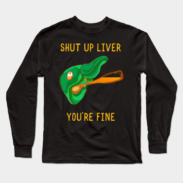 Shut Up Liver You're Fine Funny St.Patrick Patty Day Long Sleeve T-Shirt