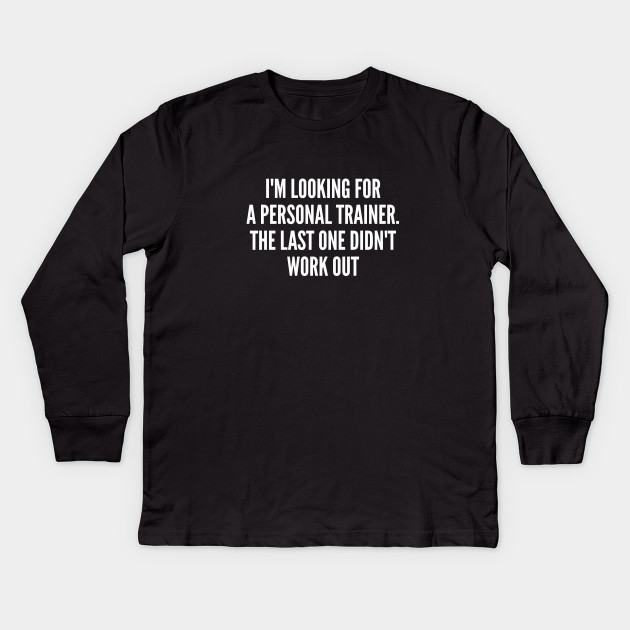 4936b9e8 Funny - I'm Looking For A Personal Trainer - Funny Joke Statement Humor  Slogan Quotes Saying Kids Long Sleeve T-Shirt