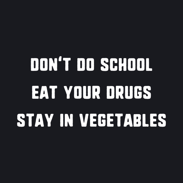 Don't Do School, Eat Your Drugs, Stay In Vegetables T-Shirt