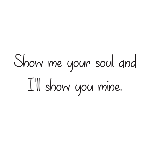 Show me your soul and I'll show you mine.