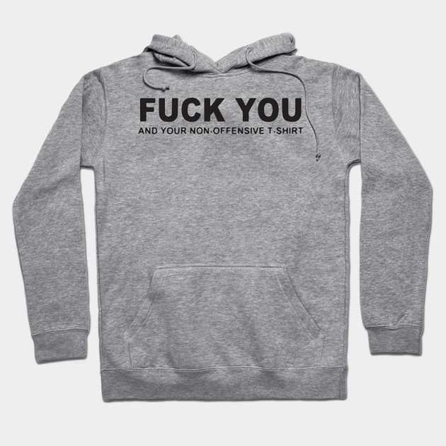 a9223122f Fuck You And Your Non-Offensive T-Shirts - Offensive - Hoodie ...