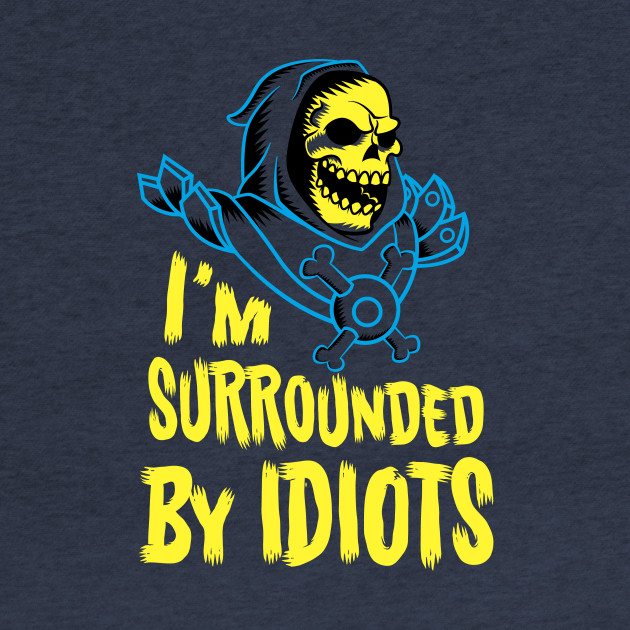 I'm surrounded by idiots!