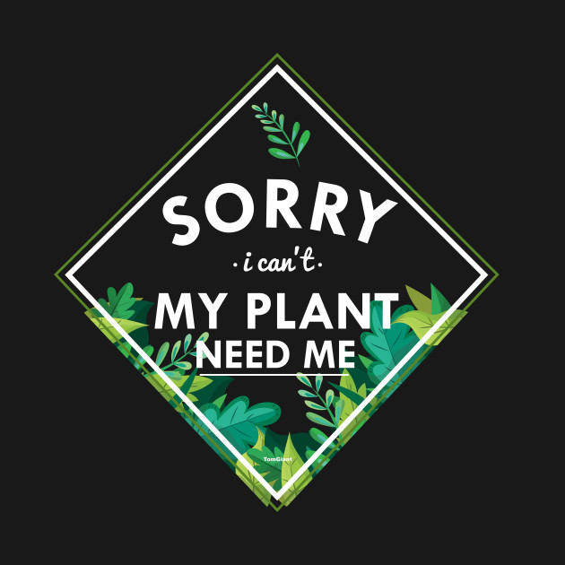 Sorry I Can't My Plant Need Me