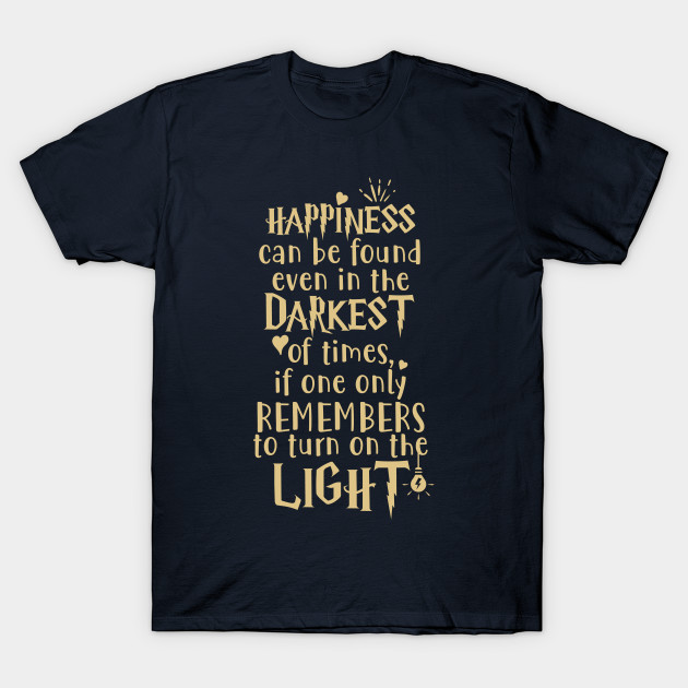 74a1558b8 Happiness can be found even in the darkest of times if one only remembers to  turn on the light. T-Shirt