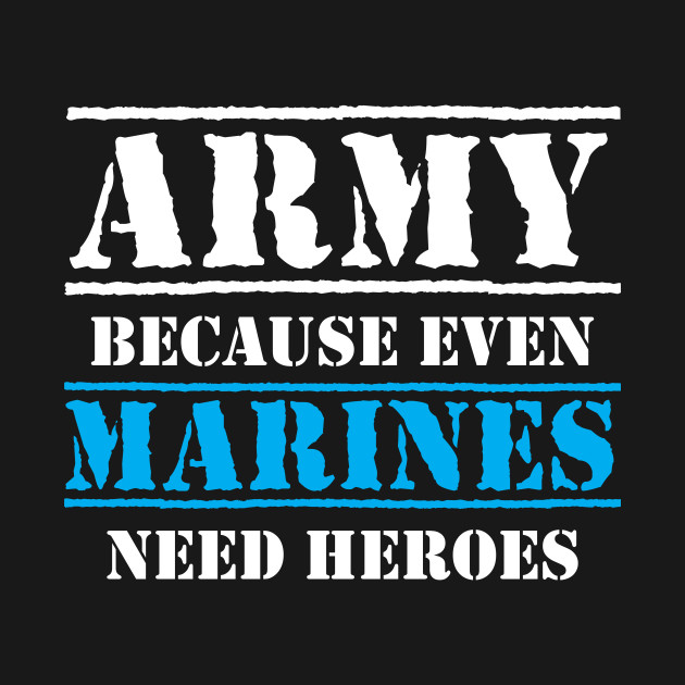 Army Because Even Marines Need Heroes Military