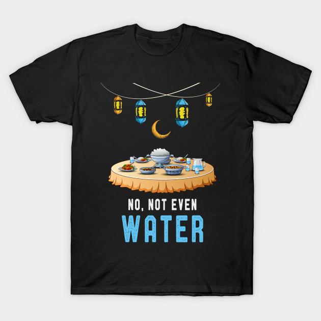 ea1f6b1d Ramadan Funny T-Shirt Muslim Sayings No Not Even Water - Ramadan ...