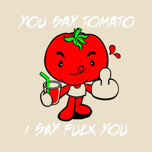 Accept. fuck i say say tomato not