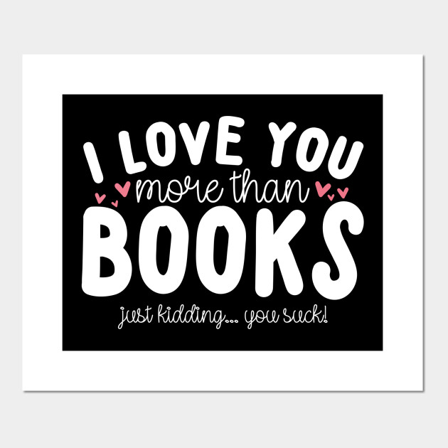 I Love You More Than Books - Bookworm - Posters and Art Prints ...