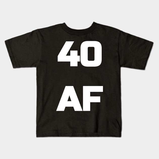 d2a914ed3 40 AF T-Shirt - 40th Birthday Shirt Men Women Fortieth Gift Kids T-Shirt