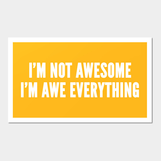 I\'m Not Awesome I\'m Awe Everything - Funny Witty Novelty Statement ...