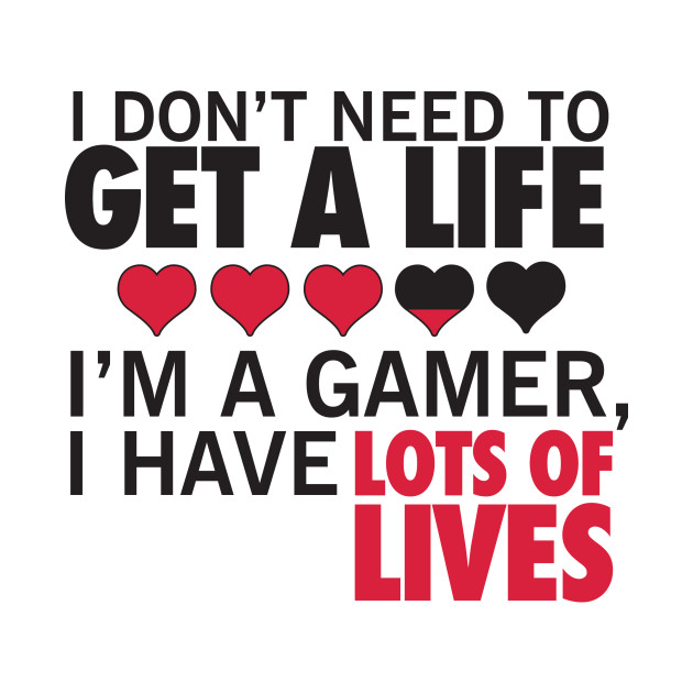 i don t need to get a life i m a gamer i have lots of lives