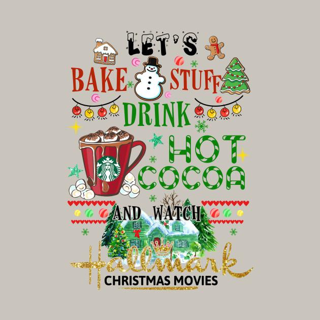 Hallmark Christmas Shirt Svg.Let S Bake Stuff Drink Hot Cocoa And Watch Hallmark Christmas Movies Shirt
