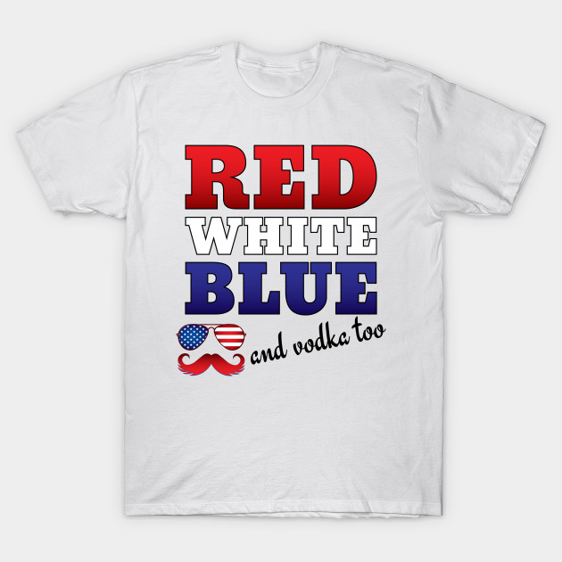 4th Of July Drinking Red White Blue And Vodka Too T Shirt