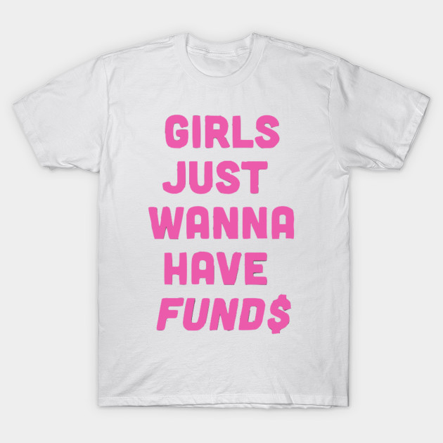 afb2c4c5f Girls just wanna have funds - Feminist - T-Shirt | TeePublic