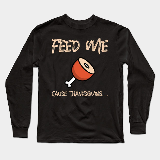 Feed Me Cause Thanksgiving... Long Sleeve T-Shirt