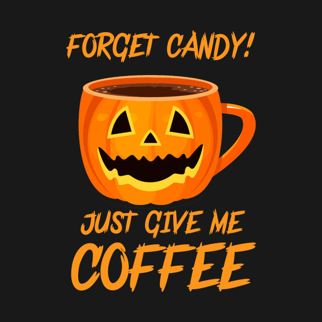 2ede0176207 Happy Halloween Forget Candy Just Give Me Coffee