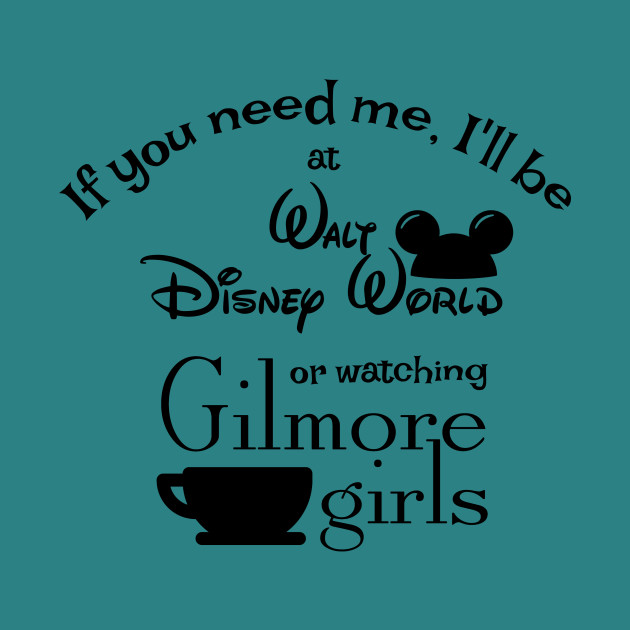 If you need me, I'll be at Walt Disney World or watching Gilmore Girls