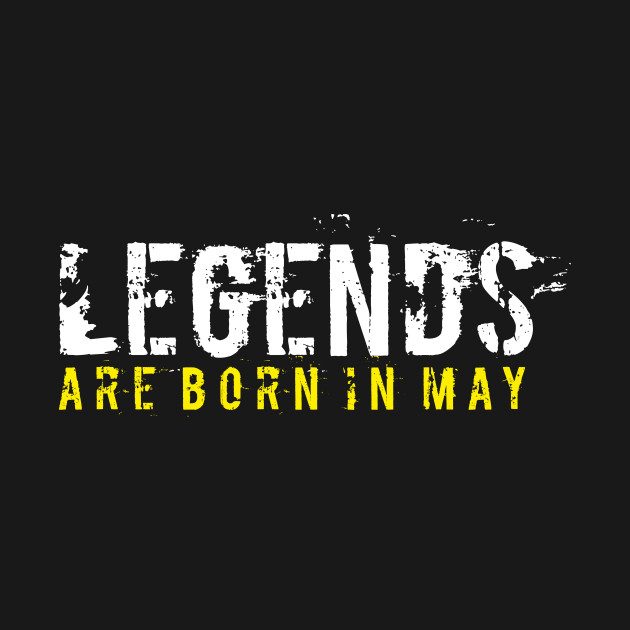 Legends Are Born In May Sentence Quote Text May T Shirt Teepublic