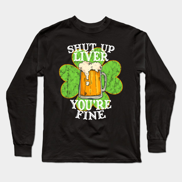 5a8cac99535 Shut up Liver You re Fine Funny Drinking St. Patrick s Day Gift Long Sleeve  T-Shirt