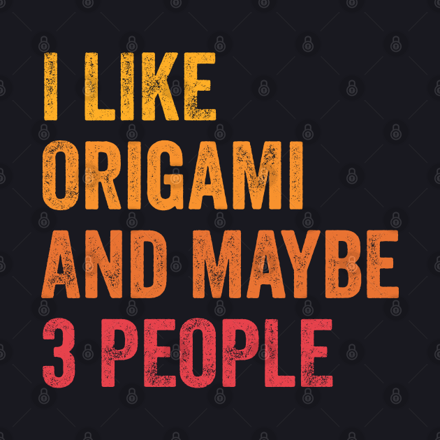 I Like Origami and Maybe 3 People - Origami Lover Gift
